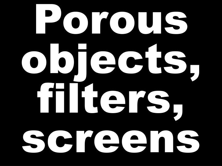 Porous objects, filters, screens