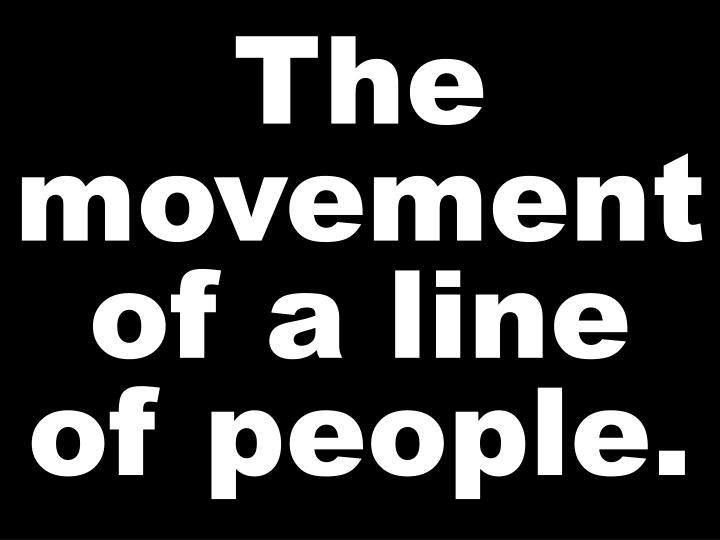 The movement of a line of people.
