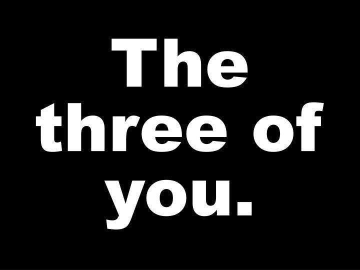The three of you.
