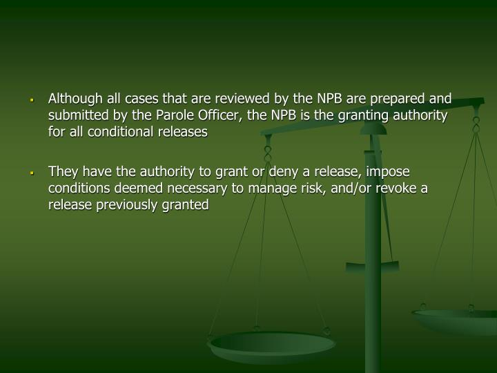 Although all cases that are reviewed by the NPB are prepared and submitted by the Parole Officer, the NPB is the granting authority for all conditional releases