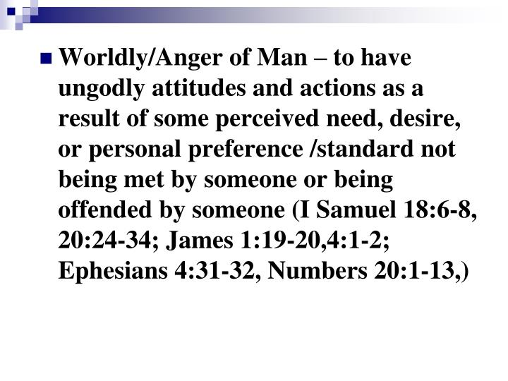 Worldly/Anger of Man – to have ungodly attitudes and actions as a result of some perceived need, desire, or personal preference /standard not being met by someone or being offended by someone (I Samuel 18:6-8, 20:24-34; James 1:19-20,4:1-2; Ephesians 4:31-32, Numbers 20:1-13,)