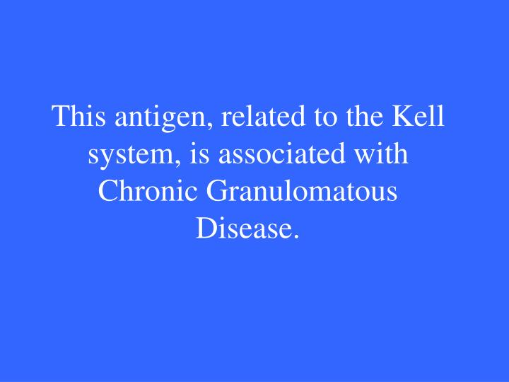 This antigen, related to the Kell system, is associated with Chronic Granulomatous Disease.