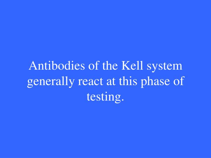 Antibodies of the Kell system generally react at this phase of testing.