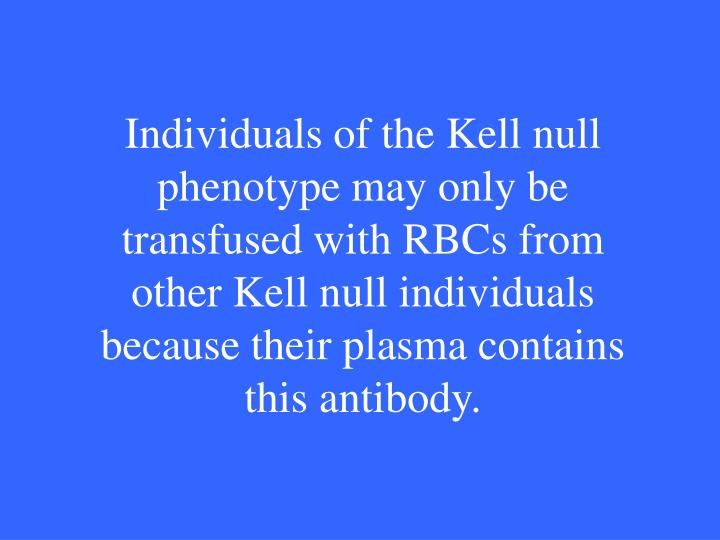Individuals of the Kell null phenotype may only be transfused with RBCs from other Kell null individuals because their plasma contains this antibody.