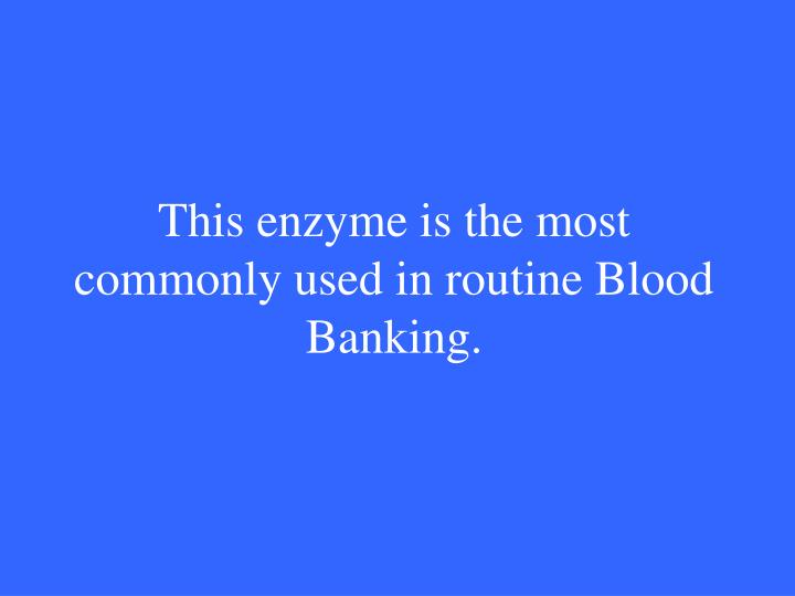 This enzyme is the most commonly used in routine Blood Banking.