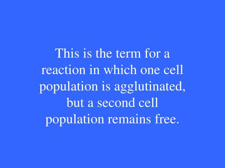 This is the term for a reaction in which one cell population is agglutinated, but a second cell population remains free.