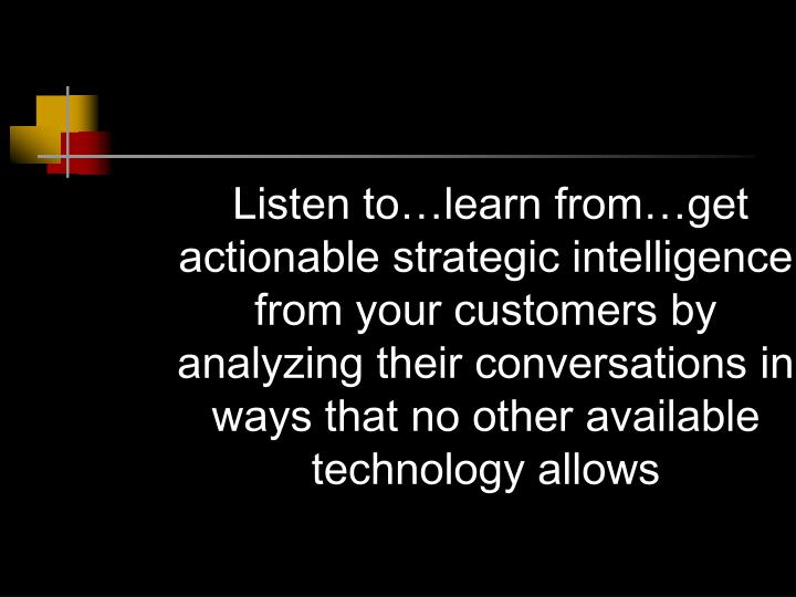 Listen to…learn from…get actionable strategic intelligence from your customers by analyzing their conversations in ways that no other available technology allows