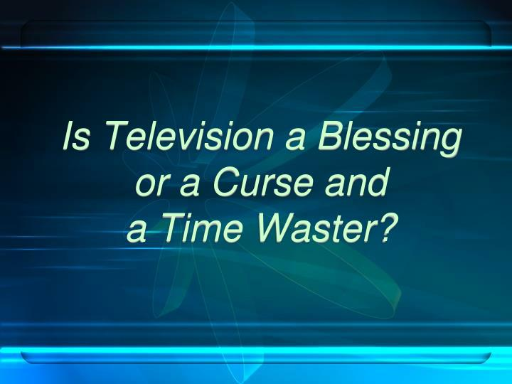 television as a curse or blessings