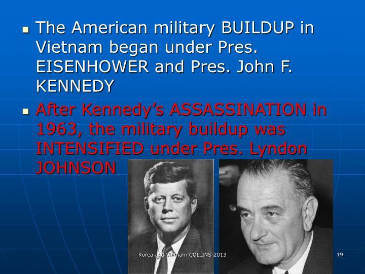 The American military BUILDUP in Vietnam began under Pres. EISENHOWER and Pres. John F. KENNEDY