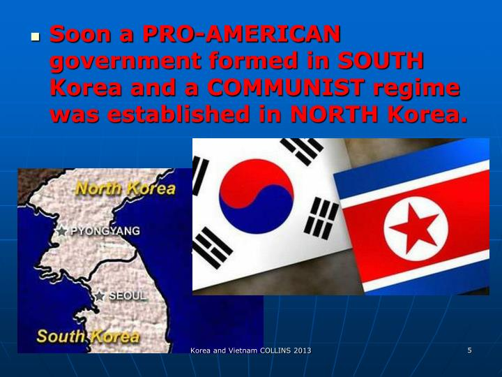 Soon a PRO-AMERICAN government formed in SOUTH Korea and a COMMUNIST regime was established in NORTH Korea.