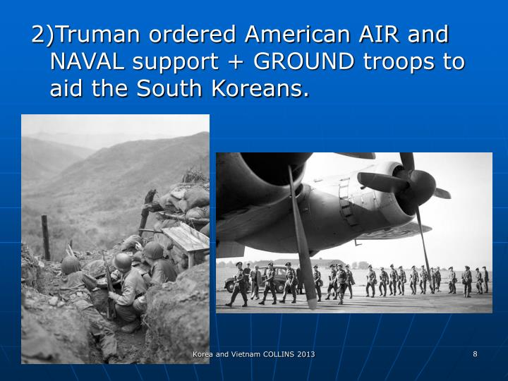 2)Truman ordered American AIR and NAVAL support + GROUND troops to aid the South Koreans.
