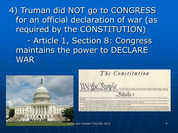 4) Truman did NOT go to CONGRESS for an official declaration of war (as required by the CONSTITUTION)