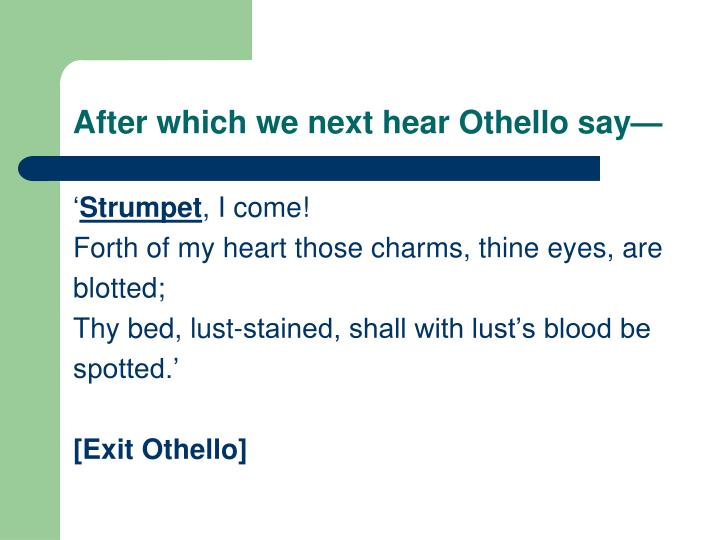 After which we next hear Othello say—