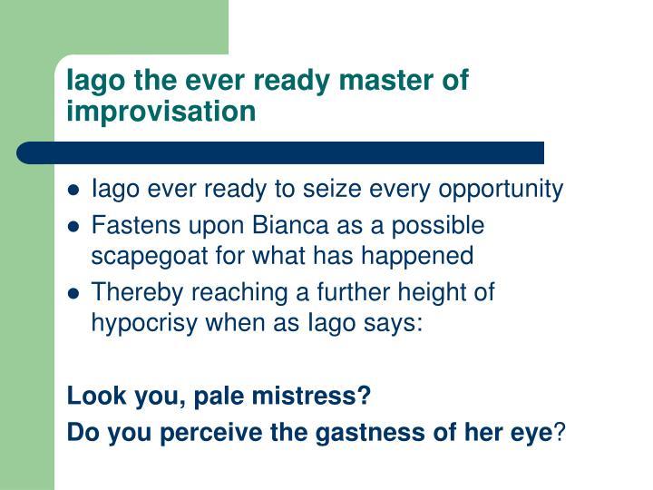 Iago the ever ready master of improvisation