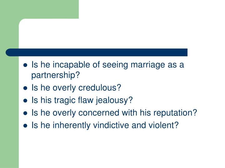 Is he incapable of seeing marriage as a partnership?