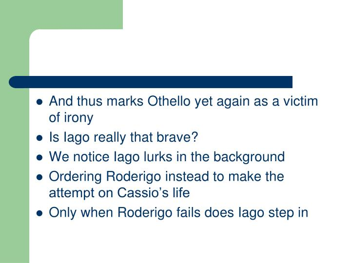 And thus marks Othello yet again as a victim of irony
