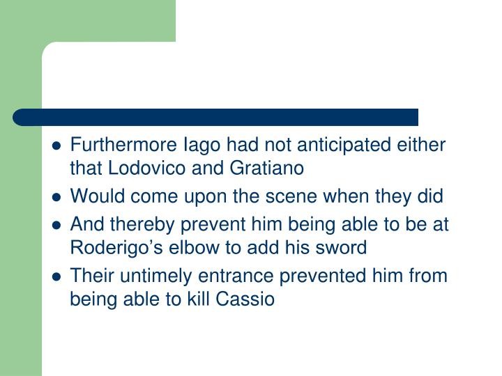 Furthermore Iago had not anticipated either that Lodovico and Gratiano