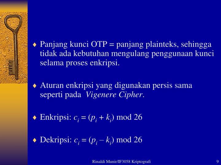 Panjang kunci OTP = panjang plainteks, sehingga tidak ada kebutuhan mengulang penggunaan kunci selama proses enkripsi.
