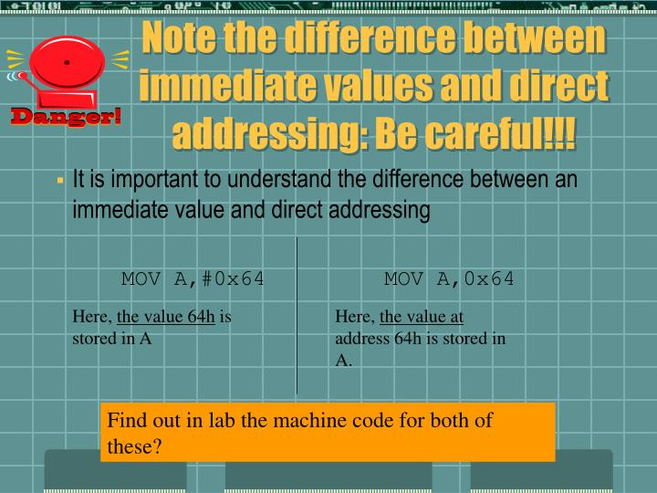 Note the difference between immediate values and direct addressing: Be careful!!!