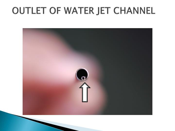 OUTLET OF WATER JET CHANNEL