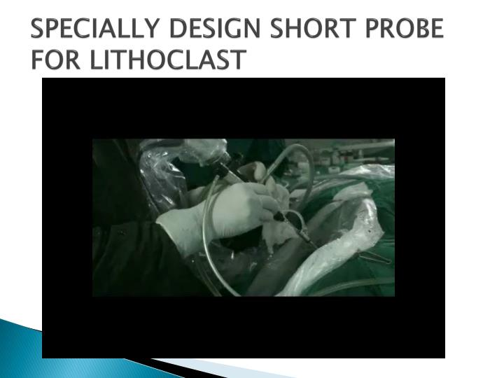 SPECIALLY DESIGN SHORT PROBE FOR LITHOCLAST