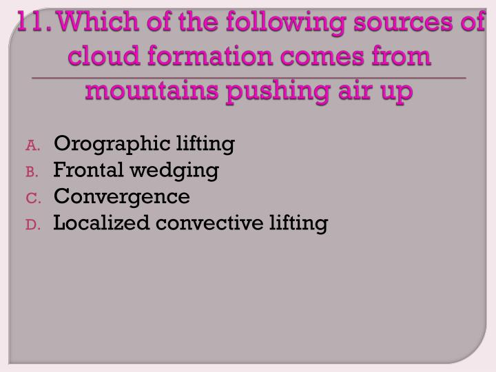 11. Which of the following sources of cloud formation comes from mountains pushing air up