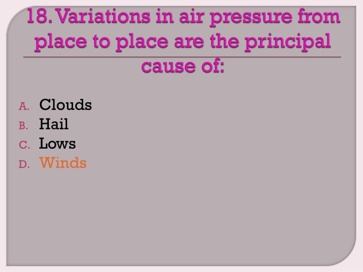 18. Variations in air pressure from place to place are the principal cause of: