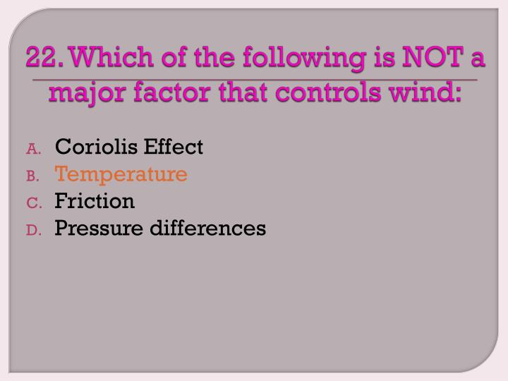 22. Which of the following is NOT a major factor that controls wind: