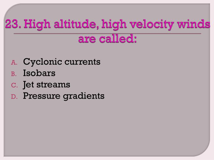 23. High altitude, high velocity winds are called: