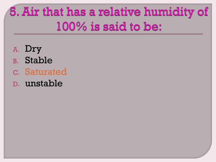 5. Air that has a relative humidity of 100% is said to be: