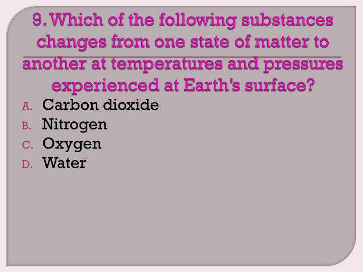 9. Which of the following substances changes from one state of matter to another at temperatures and pressures experienced at Earth's surface?