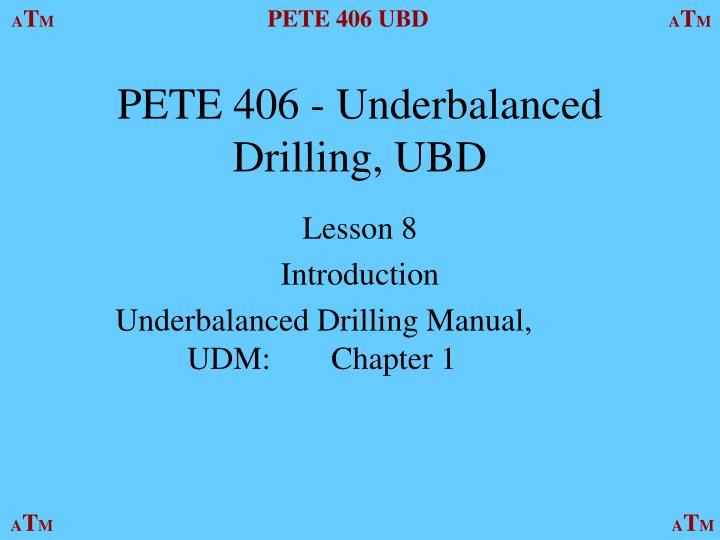 PPT - PETE 406 - Underbalanced Drilling, UBD PowerPoint