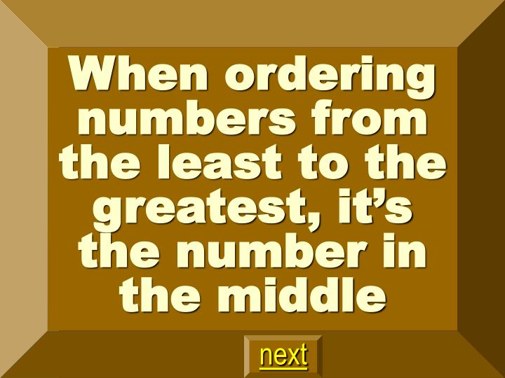 When ordering numbers from the least to the greatest, it's the number in the middle