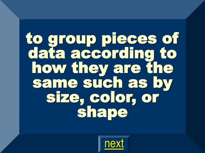 to group pieces of data according to how they are the same such as by size, color, or shape