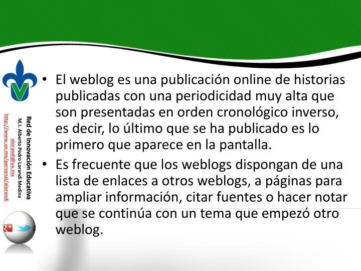 El weblog es una publicación online de historias publicadas con una periodicidad muy alta que son presentadas en orden cronológico inverso, es decir, lo último que se ha publicado es lo primero que aparece en la pantalla.