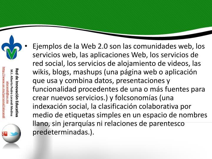 Ejemplos de la Web 2.0 son las comunidades web, los servicios web, las aplicaciones Web, los servicios de red social, los servicios de alojamiento de videos, las wikis, blogs, mashups (una página web o aplicación que usa y combina datos, presentaciones y funcionalidad procedentes de una o más fuentes para crear nuevos servicios.) y folcsonomías (una indexación social, la clasificación colaborativa por medio de etiquetas simples en un espacio de nombres llano, sin jerarquías ni relaciones de parentesco predeterminadas