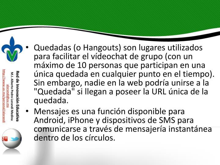"""Quedadas (o Hangouts) son lugares utilizados para facilitar el vídeochat de grupo (con un máximo de 10 personas que participan en una única quedada en cualquier punto en el tiempo). Sin embargo, nadie en la web podría unirse a la """"Quedada"""" si llegan a poseer la URL única de la"""