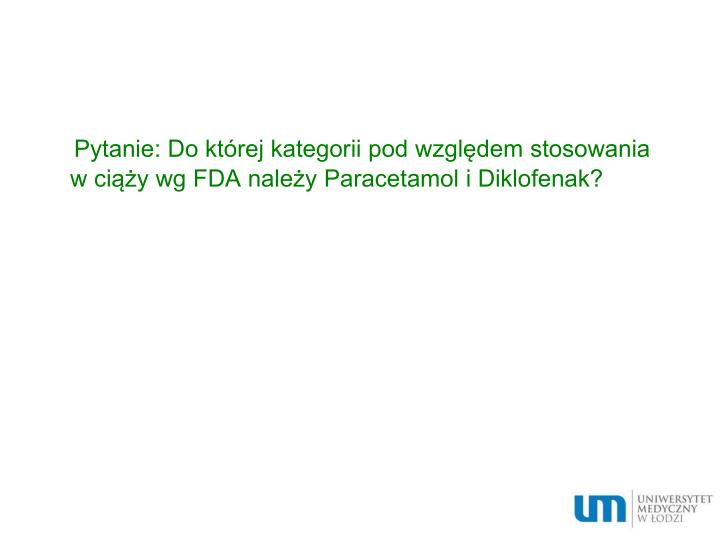 Pytanie: Do której kategorii pod względem stosowania w ciąży wg FDA należy Paracetamol i Diklofenak?