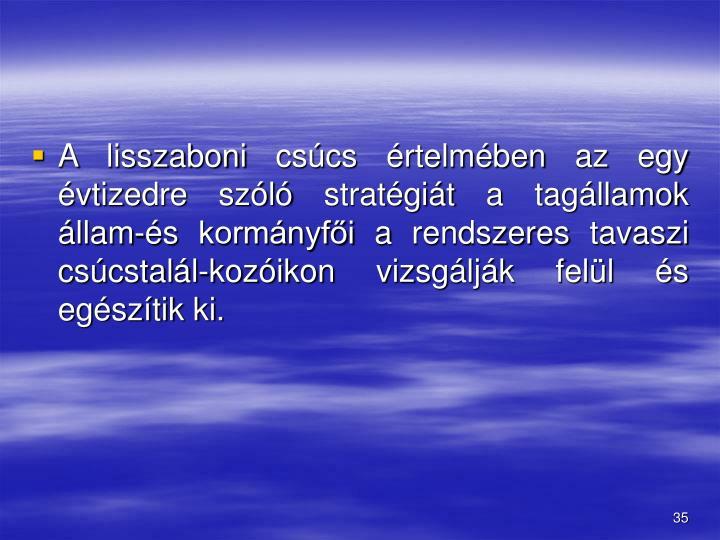 A lisszaboni csúcs értelmében az egy évtizedre szóló stratégiát a tagállamok állam-és kormányfői a rendszeres tavaszi csúcstalál-kozóikon vizsgálják felül és egészítik ki.