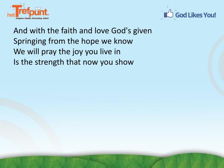 And with the faith and love God's given