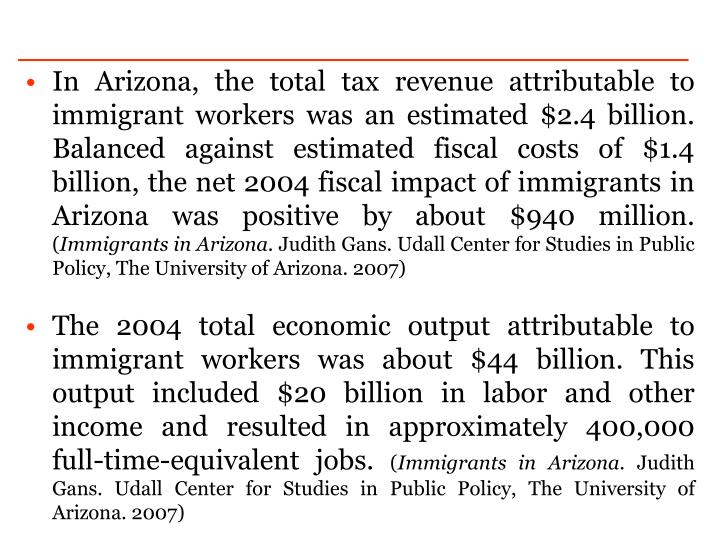 In Arizona, the total tax revenue attributable to immigrant workers was an estimated $2.4 billion. Balanced against estimated fiscal costs of $1.4 billion, the net 2004 fiscal impact of immigrants in Arizona was positive by about $940 million.