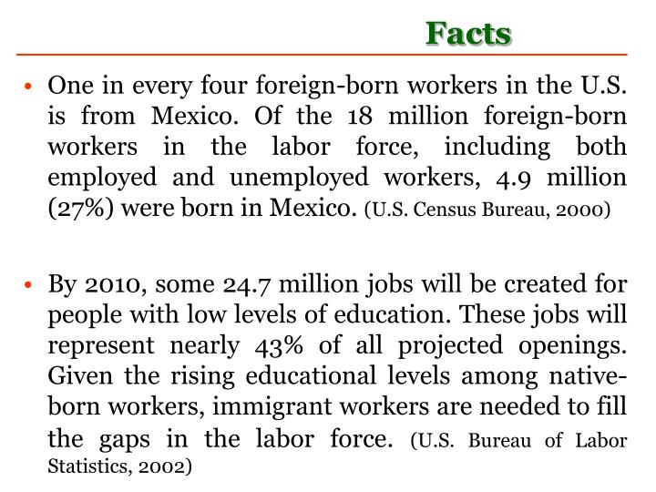 One in every four foreign-born workers in the U.S. is from Mexico. Of the 18 million foreign-born workers in the labor force, including both employed and unemployed workers, 4.9 million (27%) were born in Mexico.