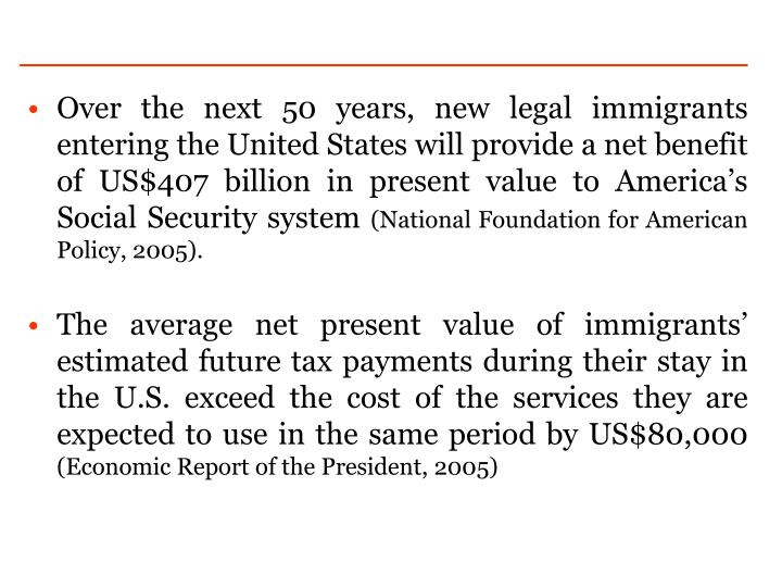 Over the next 50 years, new legal immigrants entering the United States will provide a net benefit of US$407 billion in present value to America's Social Security system