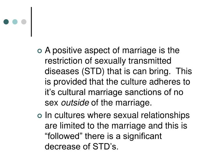 A positive aspect of marriage is the restriction of sexually transmitted diseases (STD) that is can bring.  This is provided that the culture adheres to it's cultural marriage sanctions of no sex