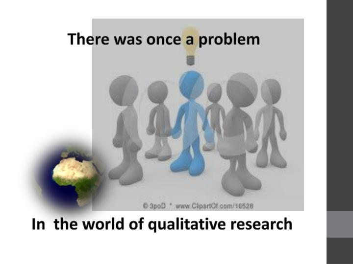 In the world of qualitative research