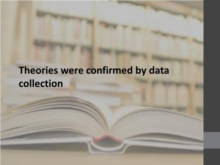Theories were confirmed by data collection