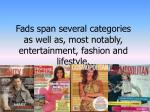 fads span several categories as well as most notably entertainment fashion and lifestyle