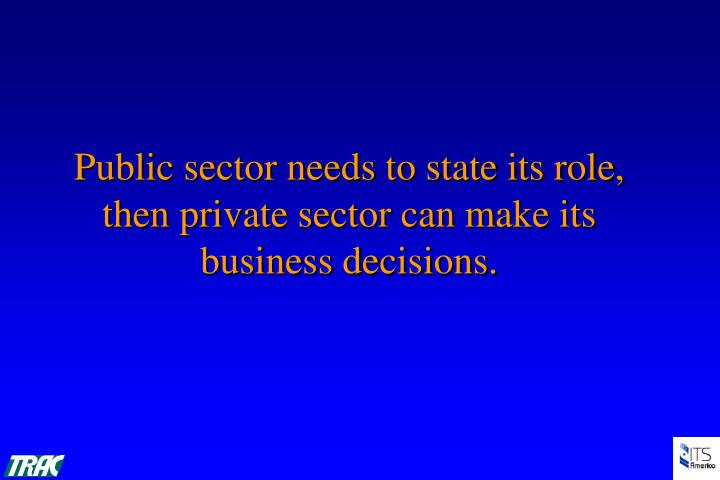 Public sector needs to state its role, then private sector can make its business decisions.