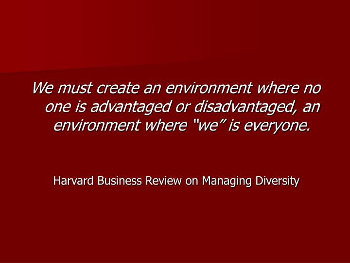 "We must create an environment where no one is advantaged or disadvantaged, an environment where ""we"" is everyone."