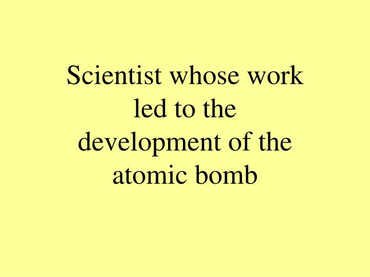 Scientist whose work led to the development of the atomic bomb